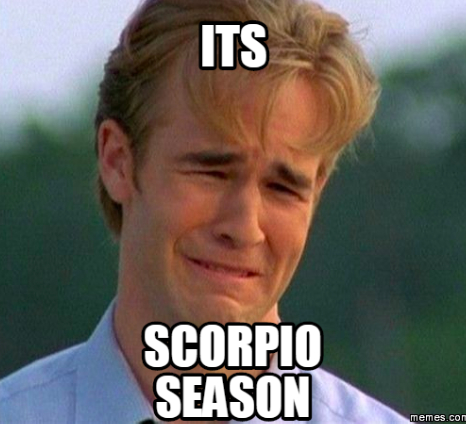 Dawson from Dawson's Creek crying in anguish that it's Scorpio Season